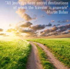 I Adore this quote....and it is soooo true if you just open yourself to the possibilities.  Travel Quote from Martin Buber