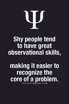 shy people tend to have great observational skills, making it easier to recognize the core of a problem.