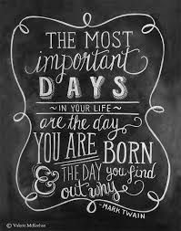 """""""THE MOST Important DAYS of you life are the day YOU ARE BORN & THE DAY you find out WHY"""""""