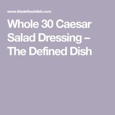 Whole 30 Caesar Salad Dressing – The Defined Dish