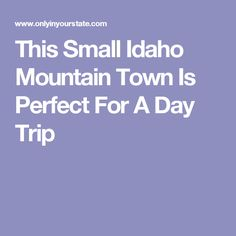 This Small Idaho Mountain Town Is Perfect For A Day Trip