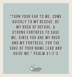 """""""Turn your ear to me, come quickly to my rescue; be my rock of refuge, a strong fortress to save me. Since you are my rock and my fortress, for the sake of your name lead and guide me.""""  Psalm 31:2-3 - Quote From Recite.com #RECITE #QUOTE"""