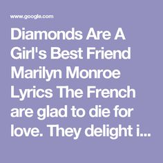 Diamonds Are A Girl's Best Friend Marilyn Monroe Lyrics The French are glad to die for love. They delight in fighting duels. But I prefer a man who lives And gives expensive jewels. A kiss on the hand May be quite continental, But diamonds are a girl's best friend. A kiss may be grand But it won't pay the rental On your humble flat Or help you at the automat. Men grow cold  As girls grow old, And we all lose our charms in the end. But square-cut or pear-shaped, These rocks don't loose their…
