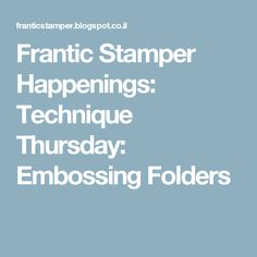 Frantic Stamper Happenings: Technique Thursday: Embossing Folders