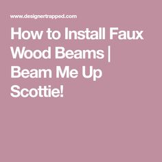 How to Install Faux Wood Beams | Beam Me Up Scottie!