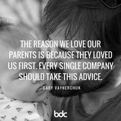 """Quote of the day: """"The reason we love our parents is because they loved us first. Every single company should take this advice."""" - Gary Vaynerchuk"""