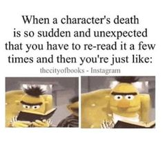 When a character's death is so sudden and unexpected that you have to re-read it a few times and then you're just like. . .