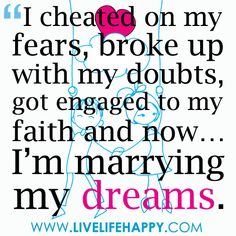 """""""I cheated on my fears, broke up with my doubts, got engaged to my faith and now… I'm marrying my dreams."""""""