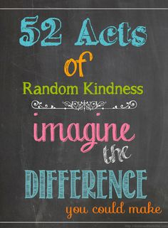 So my challenge to myself is to do 52 Random Acts of Kindness for 2013. I already did mine this week. A woman was a $1.10 cents short at the 7-11 and I put