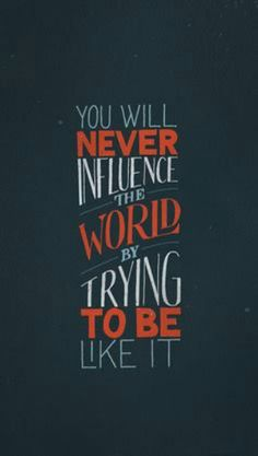 You will never influence the world while trying to be like it.
