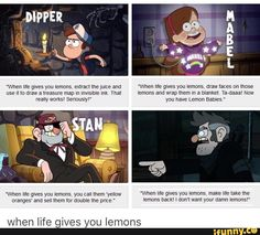When life gives you lemons- Pines Family Edition>>> Ford wouldn't say that but the others are true