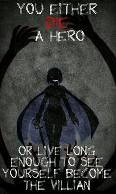 You either die a hero or live long enough to see yourself become the villan. And I choose Villan
