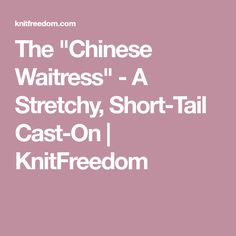 """The """"Chinese Waitress"""" - A Stretchy, Short-Tail Cast-On 