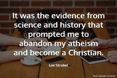 "Lee Strobel Quote ""It was the evidence from science and history that prompted me to abandon my atheism and become Christian"""