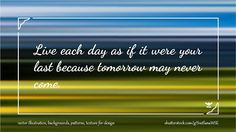 Live each day as if it were your last because tomorrow may never come #quote #illustration #design #abstract #thoughts #wallpaper #background #blur #motivation #motivational #note #phrase #quotation #speech #success #wisdom #wise #word