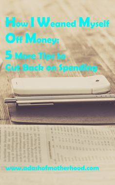 How I Weaned Myself Off Money: 5 More Tips to Cut Back on Spending focuses on saving money with simple day to day changes. Saving money easy with goals.  Www.adashofmotherhood.com