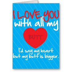 I Love You With All My Butt. Funny Valentine's Day card. => http://www.zazzle.com/i_love_you_with_all_my_butt_card-137287485442888619?rf=238590879371532555&tc=pinZHiloveyouwithallmybutt