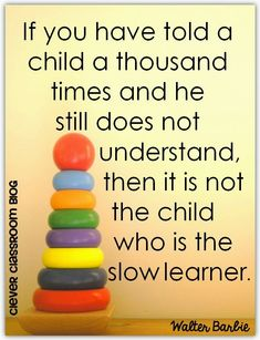 If you have told a child a thousand times and he still does not understand, then it is not the child who is the slow learner by Walter Barbie...