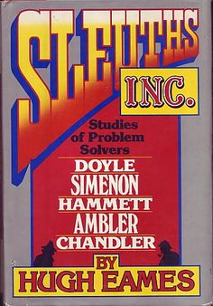 Eames, Hugh - Sleuths, Inc.: Studies of Problem Solvers, Doyle, Simenon, Hammett, Ambler, Chandler