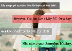 Lily always got the attention from the boys and Rose didn't. However, the one time Lily fell for a boy was the one time he fell for Rose. His name was Scorpius