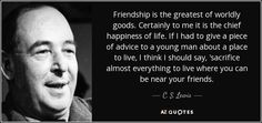 """Friendship is the greatest of worldly goods. Certainly to me it is the chief happiness of life. If I had to give a piece of advice to a young man about a place to live, I think I should say, 'sacrifice almost everything to live where you can be near your friends."""