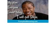 My plan: Everyone I meet today,  I will call Steve.