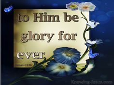 Romans 11:36 (KJV) ~ For of him, and through him, and to him, are all things: to whom be glory for ever. Amen.