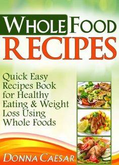 Whole Foods Recipes - Quick Easy Dinner Recipes Book for Heart Healthy Eating & Weight Loss Using Whole Foods (Lose Weight Naturally 2) by Donna Caesar, http://www.amazon.com/dp/B00CKAFI3M/ref=cm_sw_r_pi_dp_oLTYtb00NHX5Z