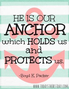 He is our anchor which holds us and protects us!
