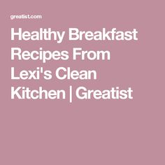 Healthy Breakfast Recipes From Lexi's Clean Kitchen | Greatist