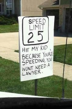 I can't count the number of speeders that bomb down our residential street that has many children, cats, dogs and elderly neighbours.