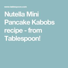 Nutella Mini Pancake Kabobs recipe - from Tablespoon!