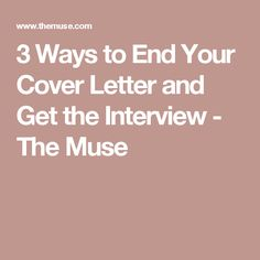 3 Ways To End Your Cover Letter And Get The Interview   The Muse