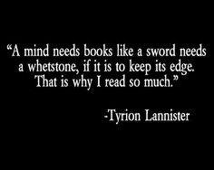 """""""A mind needs books like a sword needs a whetstone, if it is to keep its edge. That's why I read so much."""" - A Game of Thrones by George R. R. Martin"""