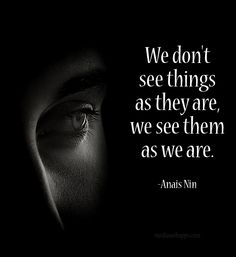 We don`t see things as they are, we see them as we are.~Anais Nin