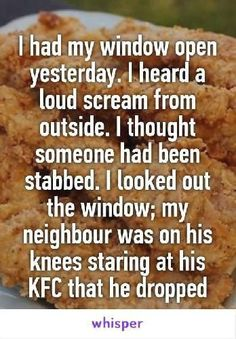 I had my window open yesterday. I heard a loud scream from outside. I thought someone had been stabbed. I looked out the window; my neighbour was on his knees staring at his KFC that he dropped. It's so funny because it's so true. Really Funny Memes, Stupid Funny Memes, Funny Laugh, Funny Relatable Memes, Funny Posts, Funny Quotes, Hilarious, Funny Stuff, Bullshit
