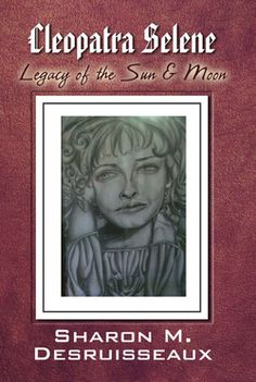 """Cleopatra Selene, Legacy of the Sun and Moon"" By Sharon Desruisseaux. You can join her on Facebook at Sharondnovels"