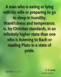 A man who is eating or lying with his wife or preparing to go to sleep in humility, thankfulness and temperance, is, by Christian standards, in an infinitely higher state than one who is listening to Bach or reading Plato in a state of pride.