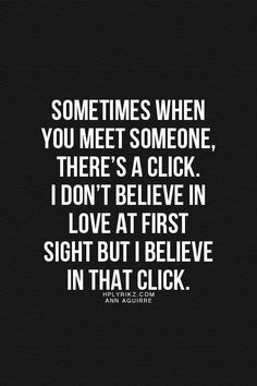 Sometimes when you meet someone, there's a click. I don't believe in love at first sight but believe in that click.