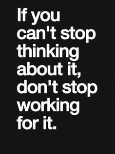 Don't stop working for it!