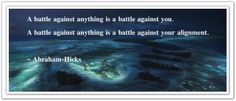 A battle against anything is a battle against... YOU!  A battle against anything is a battle against your... ALIGNMENT. *Abraham-Hicks Quotes (AHQ2289) #alignment #resistance