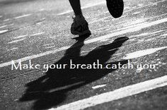 dont stop to catch your breath make your breath catch up to you