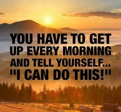 "YOU HAVE TO GET UP EVERY MORNING AND TELL YOURSELF... ""I CAN DO THIS"""
