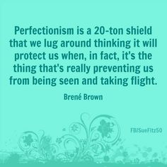 Perfectionism is a 20-ton shield that we lug around thinking it will protect us when, in fact, it's the thing that's really preventing us from being seen and taking flight... - Brené Brown -