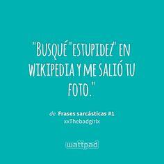 """Busqué ""estupidez"" en wikipedia y me salió tu foto."" - de Frases sarcásticas #1 (en Wattpad) https://www.wattpad.com/146299120?utm_source=ios&utm_medium=pinterest&utm_content=share_quote&wp_page=quote&wp_uname=aris2003&wp_originator=oWfY9lkpQ9%2FihuRB9s8rMZDWqz74oNPMfQYfhxfCR%2FoBXL1iyL59WkH28AynRu3dRqyXRBzxFH3usnA4rPMWdx1sd1Fs3fDCuk2nc4n9yz6CfFBJkU0EHGTYrYncUn3t #quote #wattpad"