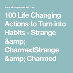 100 Life Changing Actions to Turn into Habits - Strange & CharmedStrange & Charmed