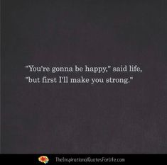 You're gonna be happy, said life, but first I'll make you strong. Continue reading…