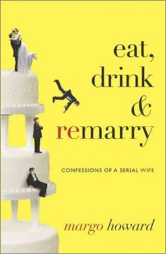 Eat, Drink, and Remarry: Confessions of a Serial Wife by Margo Howard - 2/21/2015