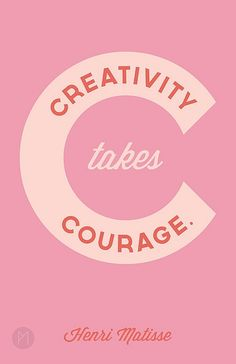 Creativity takes courage...