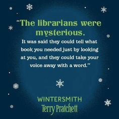 """""""The librarians were mysterious. It was said they could tell what book you needed just by looking at you, and the could take your voice away with a word."""" -- Wintersmith by Terry Pratchett"""